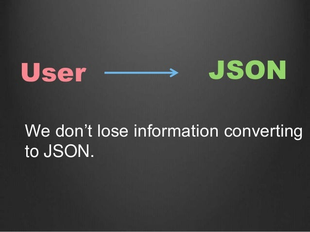 User JSON We don't lose information converting to JSON.
