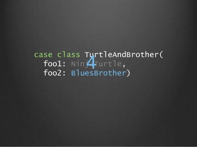 case class TurtleAndBrother( foo1: NinjaTurtle, foo2: BluesBrother) 4
