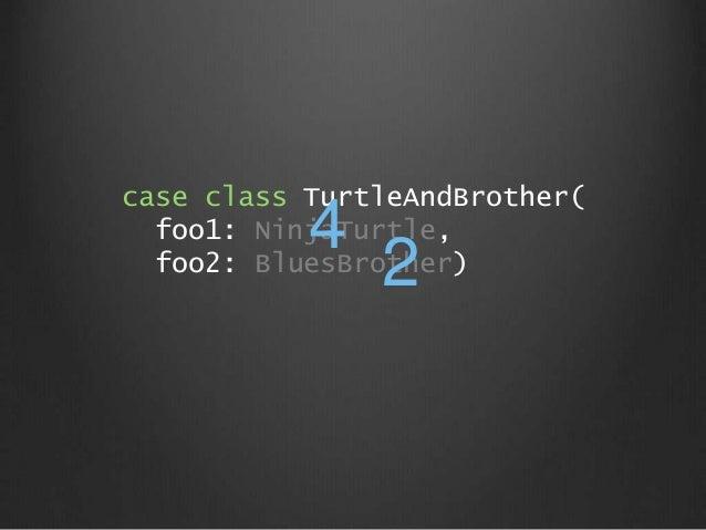 case class TurtleAndBrother( foo1: NinjaTurtle, foo2: BluesBrother) 4 2