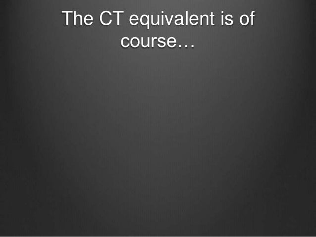 The CT equivalent is of course…