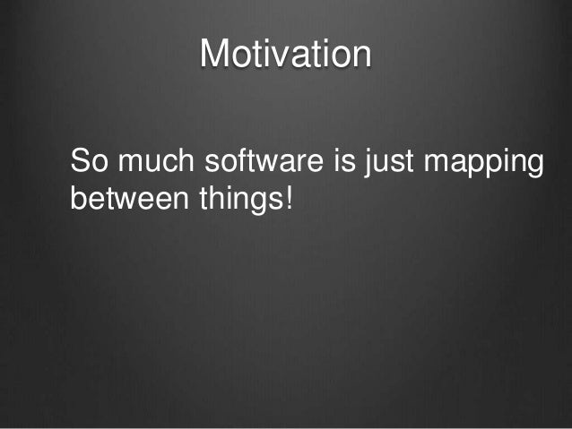 Motivation So much software is just mapping between things!