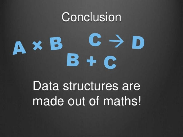 Conclusion Data structures are made out of maths!