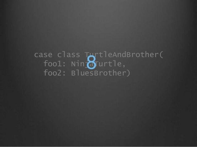 case class TurtleAndBrother( foo1: NinjaTurtle, foo2: BluesBrother) 8