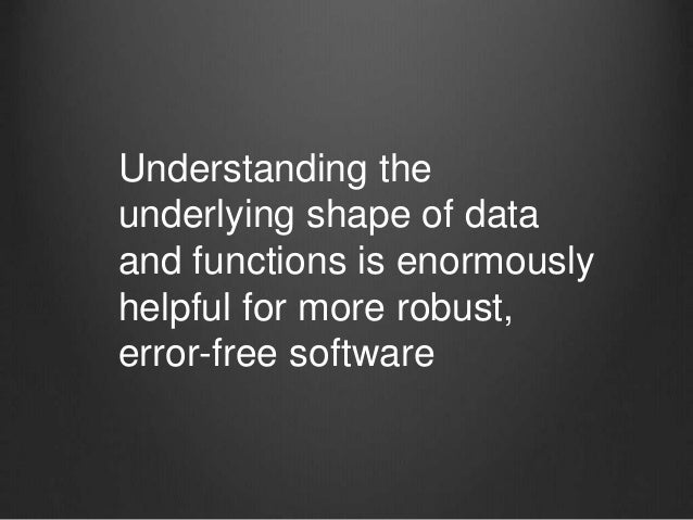 Understanding the underlying shape of data and functions is enormously helpful for more robust, error-free software