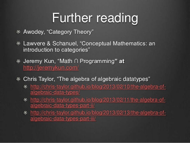 """Further reading Awodey, """"Category Theory"""" Lawvere & Schanuel, """"Conceptual Mathematics: an introduction to categories"""" Jere..."""