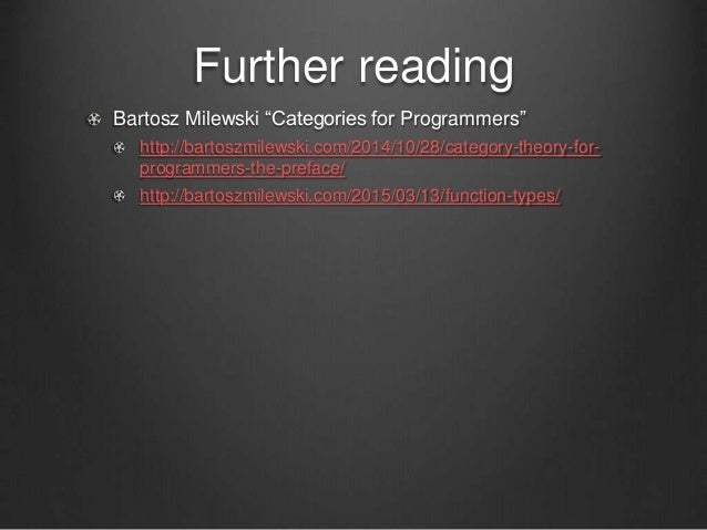 "Further reading Bartosz Milewski ""Categories for Programmers"" http://bartoszmilewski.com/2014/10/28/category-theory-for- p..."