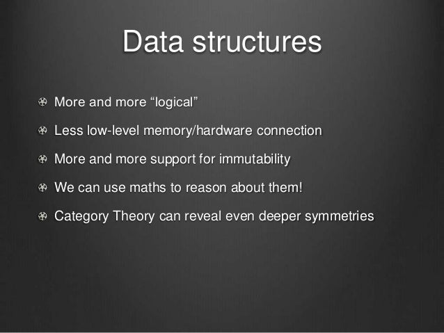 """Data structures More and more """"logical"""" Less low-level memory/hardware connection More and more support for immutability W..."""