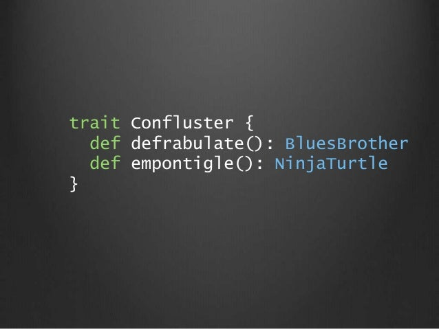 trait Confluster { def defrabulate(): BluesBrother def empontigle(): NinjaTurtle }