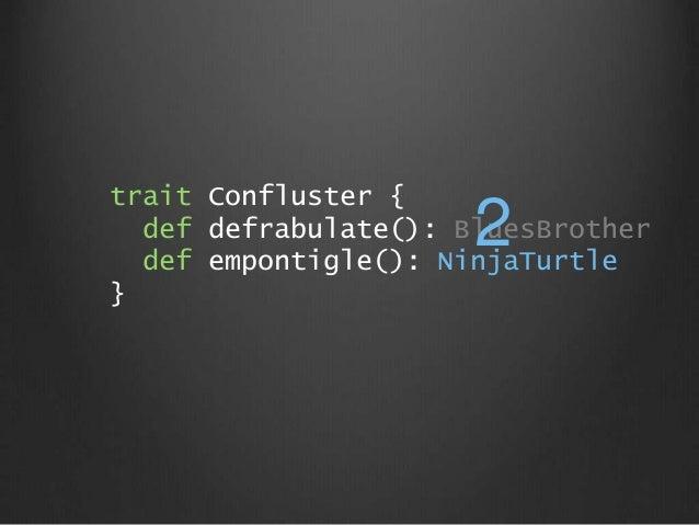 trait Confluster { def defrabulate(): BluesBrother def empontigle(): NinjaTurtle } 2