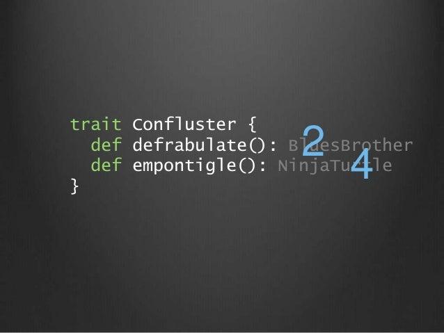trait Confluster { def defrabulate(): BluesBrother def empontigle(): NinjaTurtle } 4 2