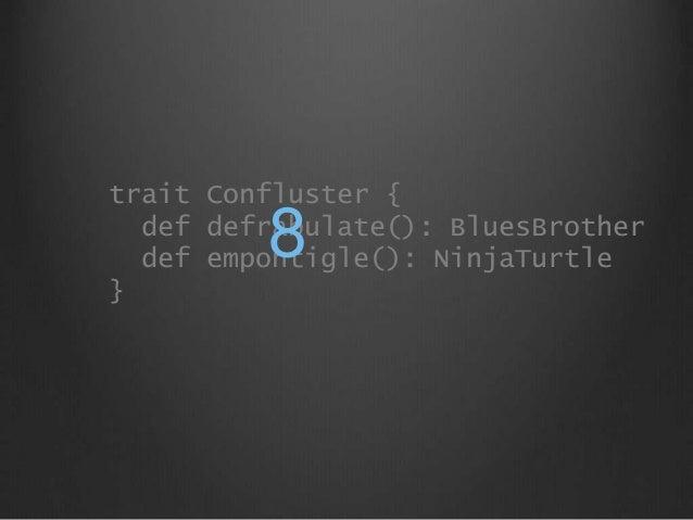 trait Confluster { def defrabulate(): BluesBrother def empontigle(): NinjaTurtle } 8