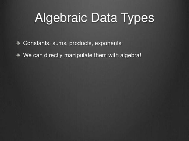 Algebraic Data Types Constants, sums, products, exponents We can directly manipulate them with algebra!