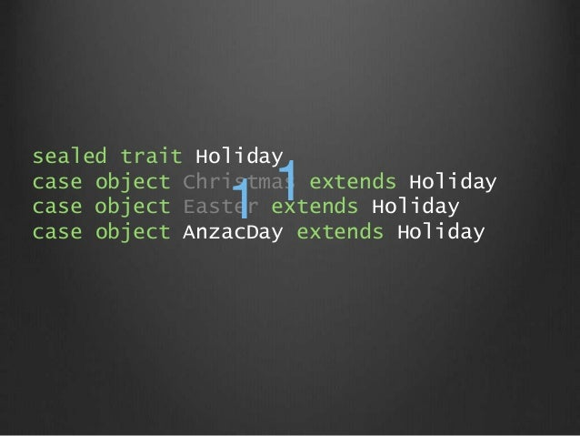sealed trait Holiday case object Christmas extends Holiday case object Easter extends Holiday case object AnzacDay extends...
