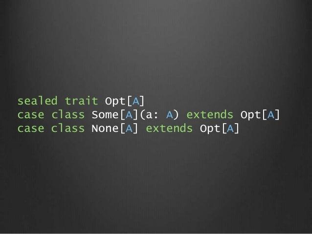 sealed trait Opt[A] case class Some[A](a: A) extends Opt[A] case class None[A] extends Opt[A]