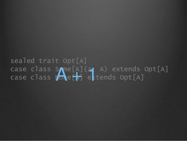 sealed trait Opt[A] case class Some[A](a: A) extends Opt[A] case class None[A] extends Opt[A]A + 1