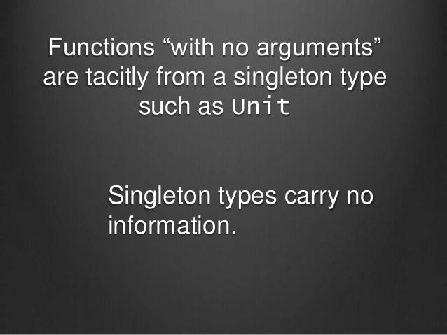 """Functions """"with no arguments"""" are tacitly from a singleton type such as Unit Singleton types carry no information."""