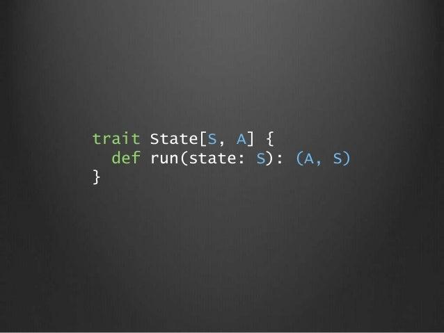 trait State[S, A] { def run(state: S): (A, S) }