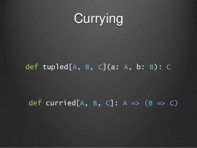 Currying def tupled[A, B, C](a: A, b: B): C def curried[A, B, C]: A => (B => C)