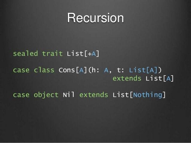 Recursion sealed trait List[+A] case class Cons[A](h: A, t: List[A]) extends List[A] case object Nil extends List[Nothing]