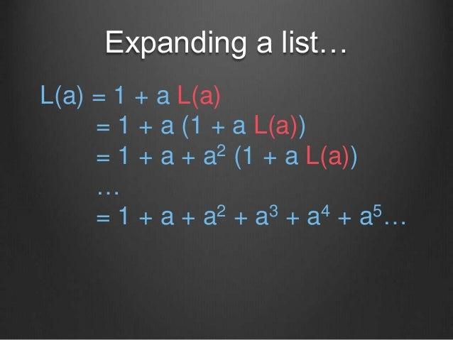 Expanding a list… L(a) = 1 + a L(a) = 1 + a (1 + a L(a)) = 1 + a + a2 (1 + a L(a)) … = 1 + a + a2 + a3 + a4 + a5…