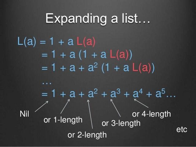 Expanding a list… L(a) = 1 + a L(a) = 1 + a (1 + a L(a)) = 1 + a + a2 (1 + a L(a)) … = 1 + a + a2 + a3 + a4 + a5… Nil or 1...