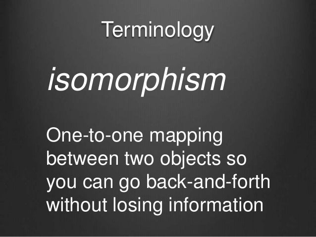 Terminology isomorphism One-to-one mapping between two objects so you can go back-and-forth without losing information