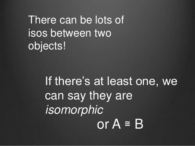 There can be lots of isos between two objects! If there's at least one, we can say they are isomorphic or A ≅ B