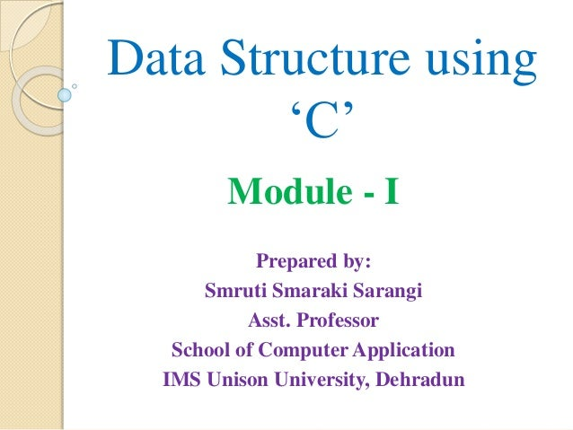 Data Structure using 'C' Module - I Prepared by: Smruti Smaraki Sarangi Asst. Professor School of Computer Application IMS...