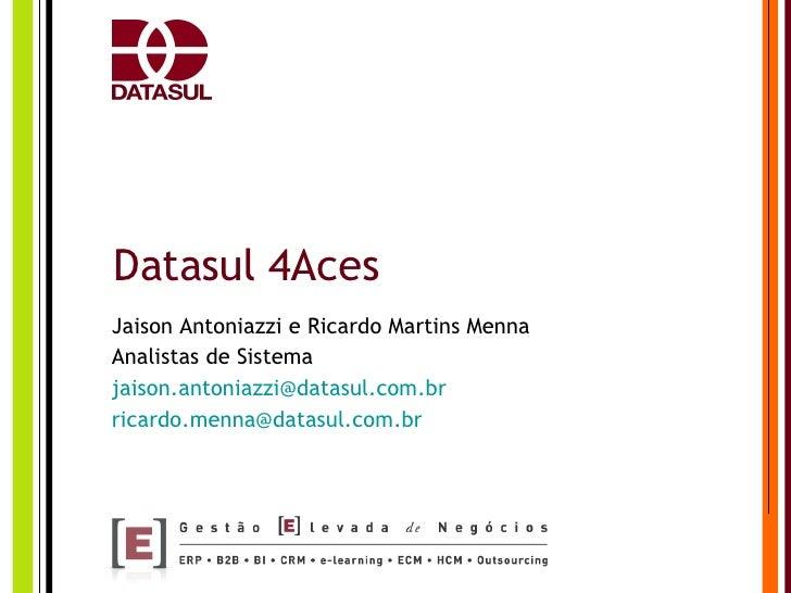 Datasul 4Aces Jaison Antoniazzi e Ricardo Martins Menna Analistas de Sistema [email_address] [email_address]
