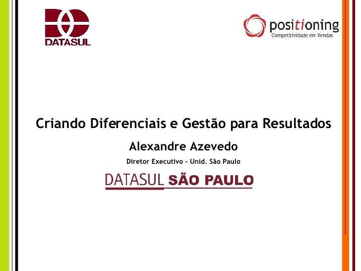 Criando Diferenciais e Gestão para Resultados Alexandre Azevedo Diretor Executivo – Unid. São Paulo