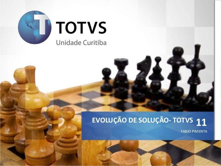 EVOLUÇÃO DE SOLUÇÃO- TOTVS   11                      FABIO PIMENTA