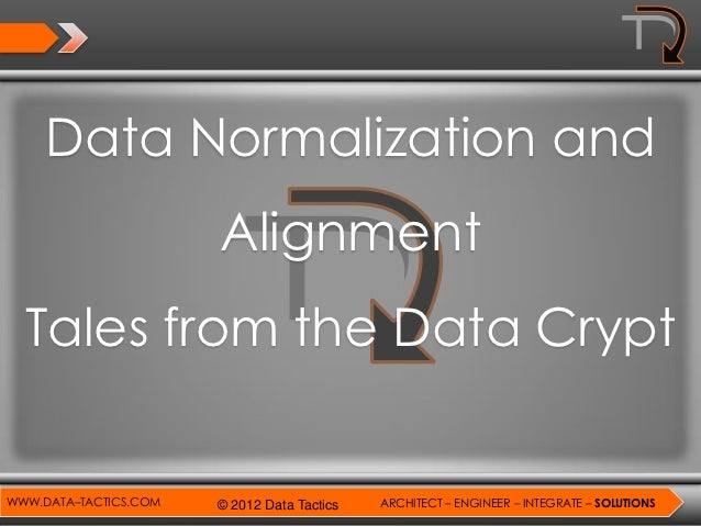 Data Normalization and                       Alignment  Tales from the Data CryptWWW.DATA–TACTICS.COM   © 2012 Data Tactic...