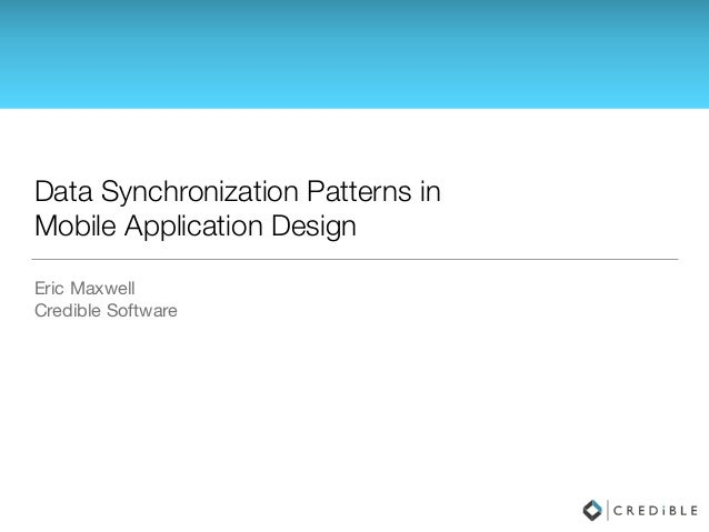 Data Synchronization Patterns in Mobile Application Design Eric Maxwell  Credible Software