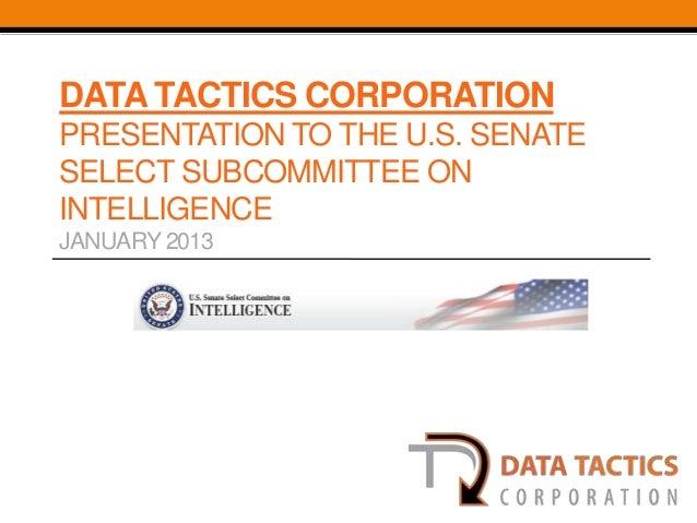 DATA TACTICS CORPORATIONPRESENTATION TO THE U.S. SENATESELECT SUBCOMMITTEE ONINTELLIGENCEJANUARY 2013