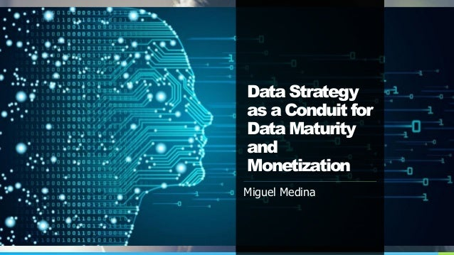 Data Strategy as a Conduit for Data Maturity and Monetization Miguel Medina