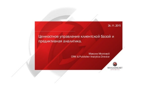 26.11.2015 Максим Мозговой CRM & Publisher Analytics Director Ценностное управление клиентской базой и предиктивная аналит...