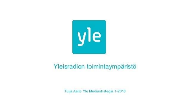 Yleisradion toimintaympäristö Tuija Aalto Yle Mediastrategia 1-2018