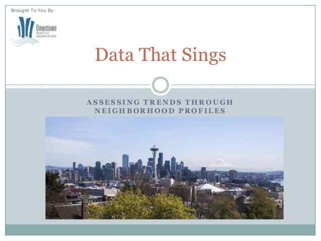 ASSESSING TRENDS THROUGH NEIGHBORHOOD PROFILES  Data That Sings  Brought To You By