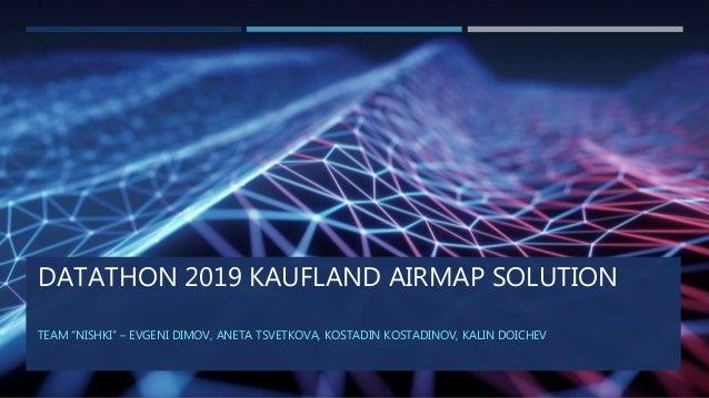 """DATATHON 2019 KAUFLAND AIRMAP SOLUTION TEAM """"NISHKI"""" – EVGENI DIMOV, ANETA TSVETKOVA, KOSTADIN KOSTADINOV, KALIN DOICHEV"""