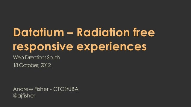 Datatium – Radiation freeresponsive experiencesWeb Directions South18 October, 2012Andrew Fisher - CTO@JBA@ajfisher