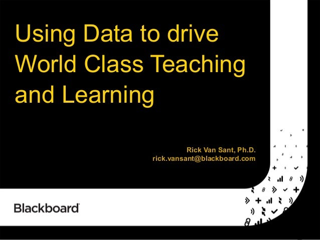 Using Data to drive World Class Teaching and Learning Rick Van Sant, Ph.D. rick.vansant@blackboard.com