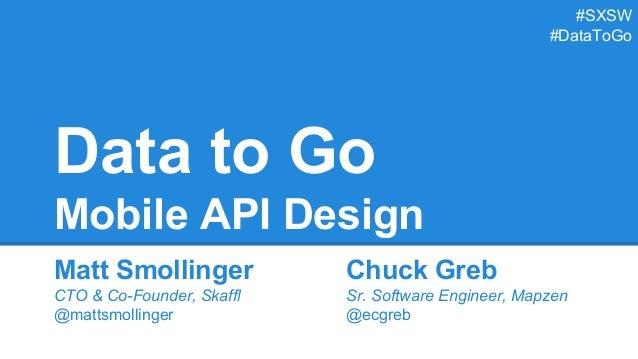 Data to Go Mobile API Design Matt Smollinger CTO & Co-Founder, Skaffl @mattsmollinger Chuck Greb Sr. Software Engineer, Ma...