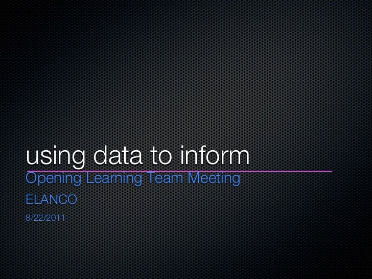 using data to informOpening Learning Team MeetingELANCO8/22/2011