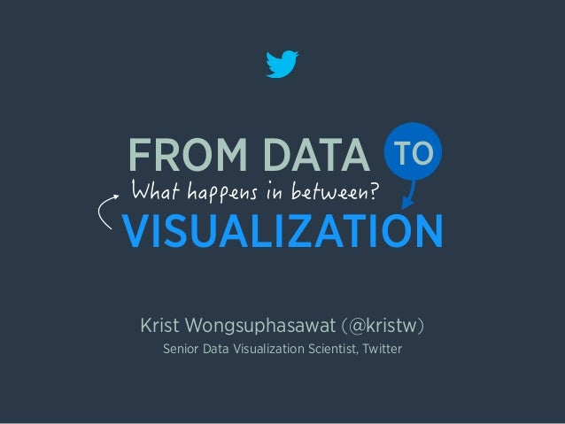 VISUALIZATION Krist Wongsuphasawat (@kristw) FROM DATA TO Senior Data Visualization Scientist, Twitter