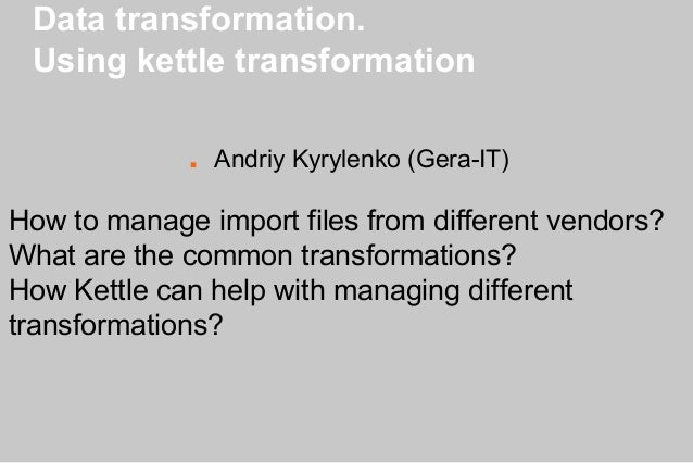 Data transformation. Using kettle transformation ■ Andriy Kyrylenko (Gera-IT) How to manage import files from different ve...
