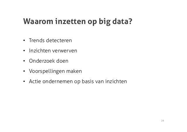 Waarom inzetten op big data?• Trends detecteren• Inzichten verwerven• Onderzoek doen• Voorspellingen maken• Actie ond...