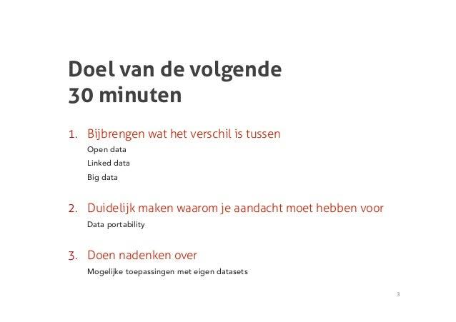 Doel van de volgende30 minuten1. Bijbrengen wat het verschil is tussen   Open data   Linked data   Big data2. Duidelijk ...