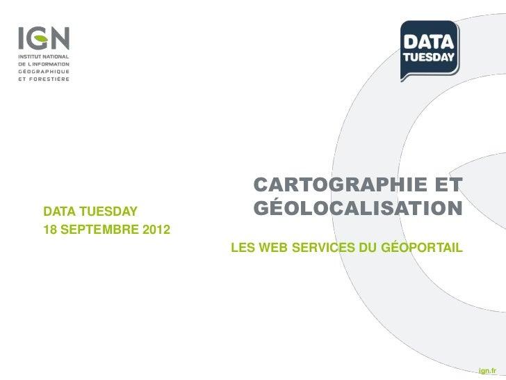CARTOGRAPHIE ETDATA TUESDAY          GÉOLOCALISATION18 SEPTEMBRE 2012                    LES WEB SERVICES DU GÉOPORTAIL   ...