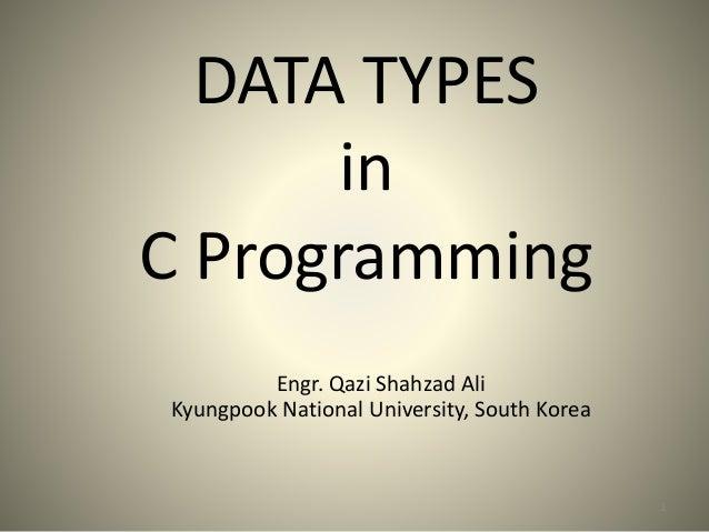 DATA TYPES in C Programming 1 Engr. Qazi Shahzad Ali Kyungpook National University, South Korea