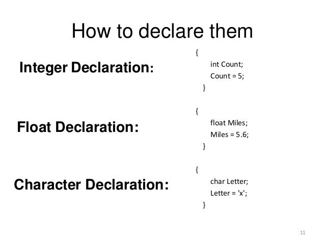 How to declare them { int Count; Count = 5; } { float Miles; Miles = 5.6; } { char Letter; Letter = 'x'; } Integer Declara...